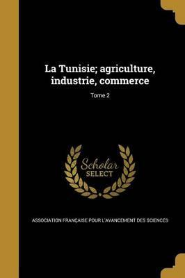 La Tunisie; Agriculture, Industrie, Commerce; Tome 2