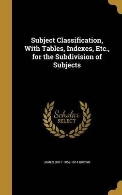 Subject Classification, with Tables, Indexes, Etc., for the Subdivision of Subjects