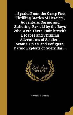 ...Sparks from the Camp Fire. Thrilling Stories of Heroism, Adventure, Daring and Suffering, Re-Told by the Boys Who Were There. Hair-Breadth Escapes and Thrilling Adventures of Soldiers, Scouts, Spies, and Refugees; Daring Exploits of Guerrillas, ...