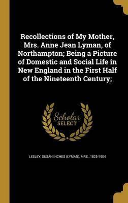 Recollections of My Mother, Mrs. Anne Jean Lyman, of Northampton; Being a Picture of Domestic and Social Life in New England in the First Half of the Nineteenth Century;