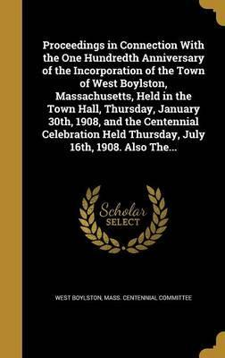 Proceedings in Connection with the One Hundredth Anniversary of the Incorporation of the Town of West Boylston, Massachusetts, Held in the Town Hall, Thursday, January 30th, 1908, and the Centennial Celebration Held Thursday, July 16th, 1908. Also The...