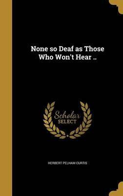 None So Deaf as Those Who Won't Hear ..