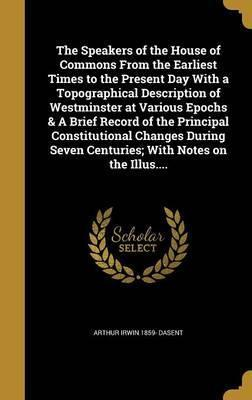 The Speakers of the House of Commons from the Earliest Times to the Present Day with a Topographical Description of Westminster at Various Epochs & a Brief Record of the Principal Constitutional Changes During Seven Centuries; With Notes on the Illus....