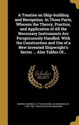 A Treatise on Ship-Building and Navigation. in Three Parts, Wherein the Theory, Practice, and Application of All the Necessary Instruments Are Perspicuously Handled. with the Construction and Use of a New Invented Shipwright's Sector ... Also Tables Of...