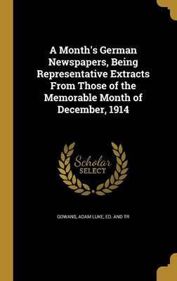 A Month's German Newspapers, Being Representative Extracts from Those of the Memorable Month of December, 1914