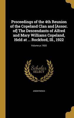 Proceedings of the 4th Reunion of the Copeland Clan and [Assoc. Of] the Descendants of Alfred and Mary Williams Copeland, Held at ... Rockford, Ill., 1922; Volume Yr.1920