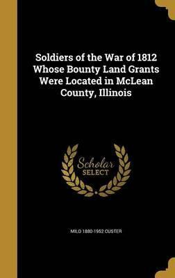 Soldiers of the War of 1812 Whose Bounty Land Grants Were Located in McLean County, Illinois