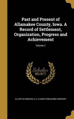 Past and Present of Allamakee County, Iowa. a Record of Settlement, Organization, Progress and Achievement; Volume 1