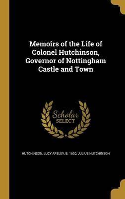 Memoirs of the Life of Colonel Hutchinson, Governor of Nottingham Castle and Town