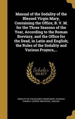 Manual of the Sodality of the Blessed Virgin Mary, Containing the Office, B. V. M. for the Three Seasons of the Year, According to the Roman Breviary, and the Office for the Dead, in Latin and English; The Rules of the Sodality and Various Prayers, ...