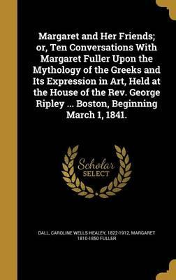 Margaret and Her Friends; Or, Ten Conversations with Margaret Fuller Upon the Mythology of the Greeks and Its Expression in Art, Held at the House of the REV. George Ripley ... Boston, Beginning March 1, 1841.