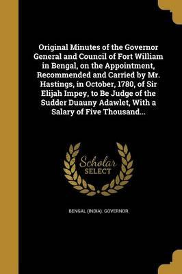 Original Minutes of the Governor General and Council of Fort William in Bengal, on the Appointment, Recommended and Carried by Mr. Hastings, in October, 1780, of Sir Elijah Impey, to Be Judge of the Sudder Duauny Adawlet, with a Salary of Five Thousand...