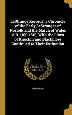 Lestrange Records; A Chronicle of the Early Lestranges of Norfolk and the March of Wales A.D. 1100-1310, with the Lines of Knockin and Blackmore Continued to Their Extinction