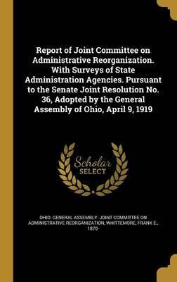 Report of Joint Committee on Administrative Reorganization. with Surveys of State Administration Agencies. Pursuant to the Senate Joint Resolution No. 36, Adopted by the General Assembly of Ohio, April 9, 1919