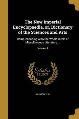 The New Imperial Encyclopaedia, Or, Dictionary of the Sciences and Arts  Comprehending Also the Whole Circle of Miscellaneous Literature ...; Volume 4