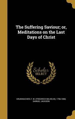 The Suffering Saviour; Or, Meditations on the Last Days of Christ