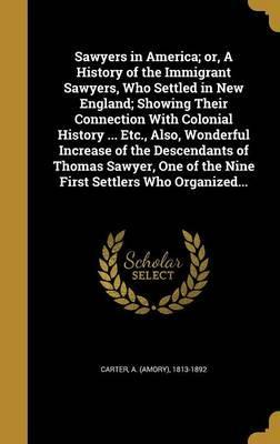 Sawyers in America; Or, a History of the Immigrant Sawyers, Who Settled in New England; Showing Their Connection with Colonial History ... Etc., Also, Wonderful Increase of the Descendants of Thomas Sawyer, One of the Nine First Settlers Who Organized...