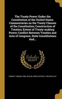 The Treaty Power Under the Constitution of the United States. Commentaries on the Treaty Clauses of the Constitution; Construction of Treaties; Extent of Treaty-Making Power; Conflict Between Treaties and Acts of Congress, State Constitutions And...