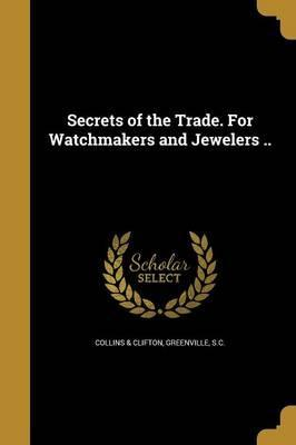 Secrets of the Trade. for Watchmakers and Jewelers ..