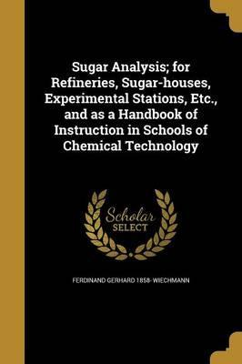 Sugar Analysis; For Refineries, Sugar-Houses, Experimental Stations, Etc., and as a Handbook of Instruction in Schools of Chemical Technology
