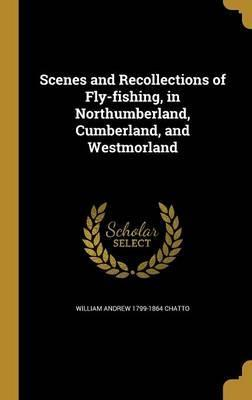 Scenes and Recollections of Fly-Fishing, in Northumberland, Cumberland, and Westmorland