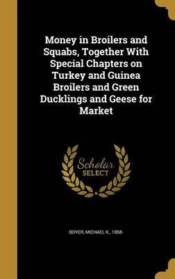 Money in Broilers and Squabs, Together with Special Chapters on Turkey and Guinea Broilers and Green Ducklings and Geese for Market