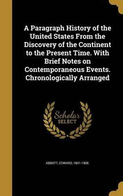 A Paragraph History of the United States from the Discovery of the Continent to the Present Time. with Brief Notes on Contemporaneous Events. Chronologically Arranged