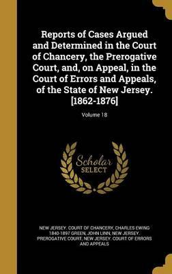 Reports of Cases Argued and Determined in the Court of Chancery, the Prerogative Court, And, on Appeal, in the Court of Errors and Appeals, of the State of New Jersey. [1862-1876]; Volume 18