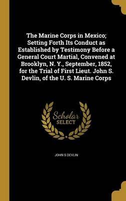 The Marine Corps in Mexico; Setting Forth Its Conduct as Established by Testimony Before a General Court Martial, Convened at Brooklyn, N. Y., September, 1852, for the Trial of First Lieut. John S. Devlin, of the U. S. Marine Corps