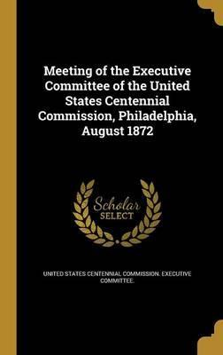 Meeting of the Executive Committee of the United States Centennial Commission, Philadelphia, August 1872