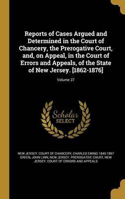 Reports of Cases Argued and Determined in the Court of Chancery, the Prerogative Court, And, on Appeal, in the Court of Errors and Appeals, of the State of New Jersey. [1862-1876]; Volume 27