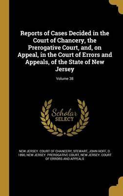 Reports of Cases Decided in the Court of Chancery, the Prerogative Court, And, on Appeal, in the Court of Errors and Appeals, of the State of New Jersey; Volume 38