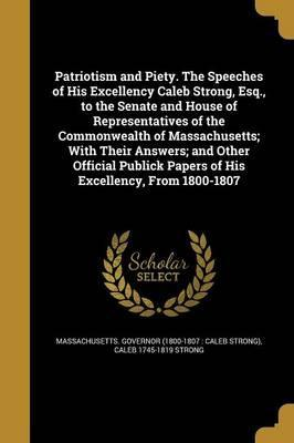 Patriotism and Piety. the Speeches of His Excellency Caleb Strong, Esq., to the Senate and House of Representatives of the Commonwealth of Massachusetts; With Their Answers; And Other Official Publick Papers of His Excellency, from 1800-1807