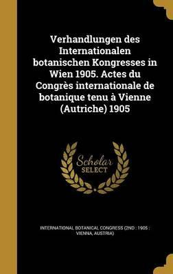 Verhandlungen Des Internationalen Botanischen Kongresses in Wien 1905. Actes Du Congres Internationale de Botanique Tenu a Vienne (Autriche) 1905