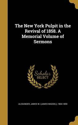 The New York Pulpit in the Revival of 1858. a Memorial Volume of Sermons