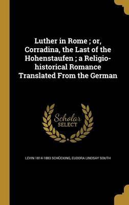 Luther in Rome; Or, Corradina, the Last of the Hohenstaufen; A Religio-Historical Romance Translated from the German