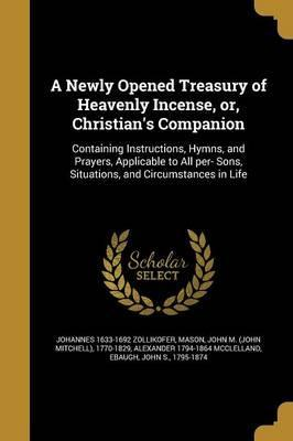 A Newly Opened Treasury of Heavenly Incense, Or, Christian's Companion