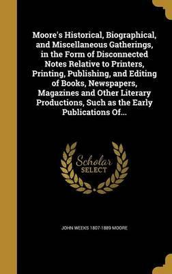 Moore's Historical, Biographical, and Miscellaneous Gatherings, in the Form of Disconnected Notes Relative to Printers, Printing, Publishing, and Editing of Books, Newspapers, Magazines and Other Literary Productions, Such as the Early Publications Of...