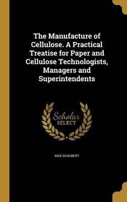 The Manufacture of Cellulose. a Practical Treatise for Paper and Cellulose Technologists, Managers and Superintendents