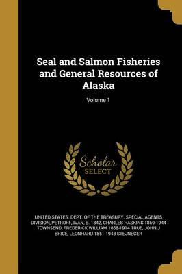 Seal and Salmon Fisheries and General Resources of Alaska; Volume 1