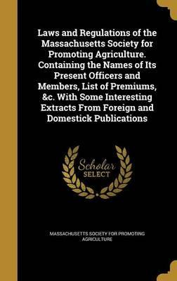 Laws and Regulations of the Massachusetts Society for Promoting Agriculture. Containing the Names of Its Present Officers and Members, List of Premiums, &C. with Some Interesting Extracts from Foreign and Domestick Publications