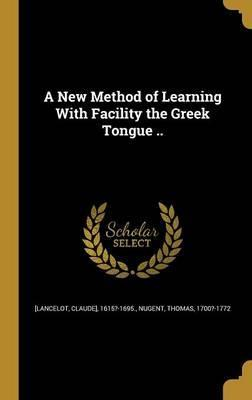 A New Method of Learning with Facility the Greek Tongue ..
