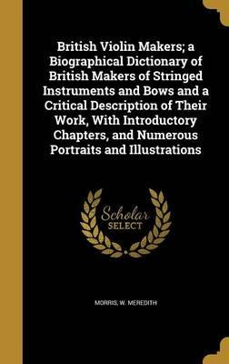 British Violin Makers; A Biographical Dictionary of British Makers of Stringed Instruments and Bows and a Critical Description of Their Work, with Introductory Chapters, and Numerous Portraits and Illustrations