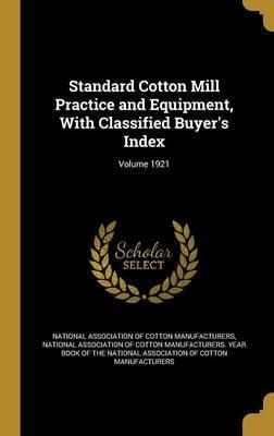 Standard Cotton Mill Practice and Equipment, with Classified Buyer's Index; Volume 1921
