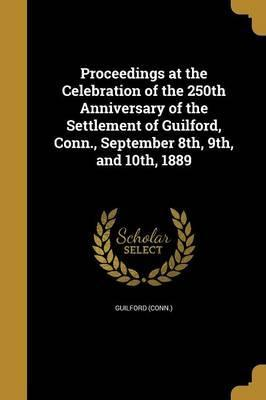 Proceedings at the Celebration of the 250th Anniversary of the Settlement of Guilford, Conn., September 8th, 9th, and 10th, 1889