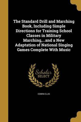 The Standard Drill and Marching Book, Including Simple Directions for Training School Classes in Military Marching, ...and a New Adaptation of National Singing Games Complete with Music