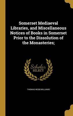 Somerset Mediaeval Libraries, and Miscellaneous Notices of Books in Somerset Prior to the Dissolution of the Monasteries;