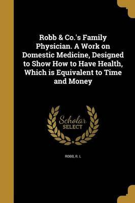 Robb & Co.'s Family Physician. a Work on Domestic Medicine, Designed to Show How to Have Health, Which Is Equivalent to Time and Money