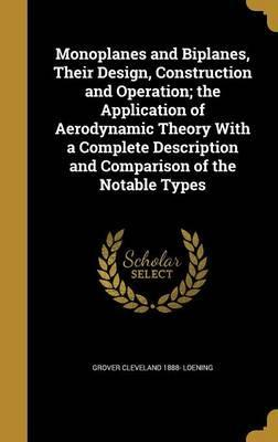 Monoplanes and Biplanes, Their Design, Construction and Operation; The Application of Aerodynamic Theory with a Complete Description and Comparison of the Notable Types