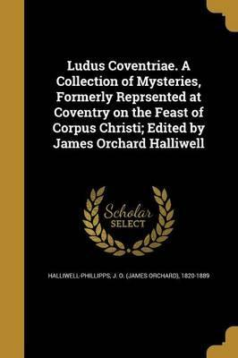 Ludus Coventriae. a Collection of Mysteries, Formerly Reprsented at Coventry on the Feast of Corpus Christi; Edited by James Orchard Halliwell